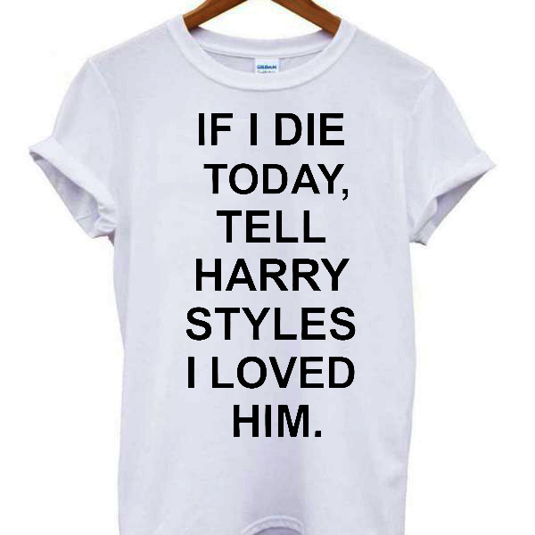 If I Die Tell Harry Styles T-shirt
