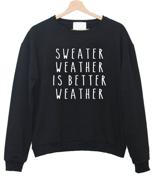 Sweater Weather is Better Weather Sweatshirts