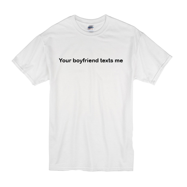 Your Boyfriend Texts Me T-Shirt