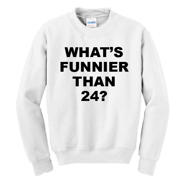 What's Funnier Than 24 Sweatshirt