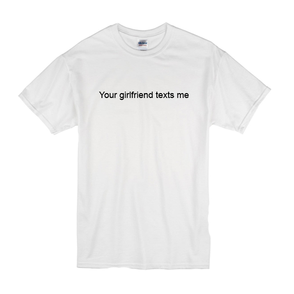 Your Girlfriend Texts Me T-Shirt