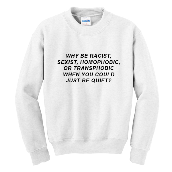 Why Be Racist Sweatshirt