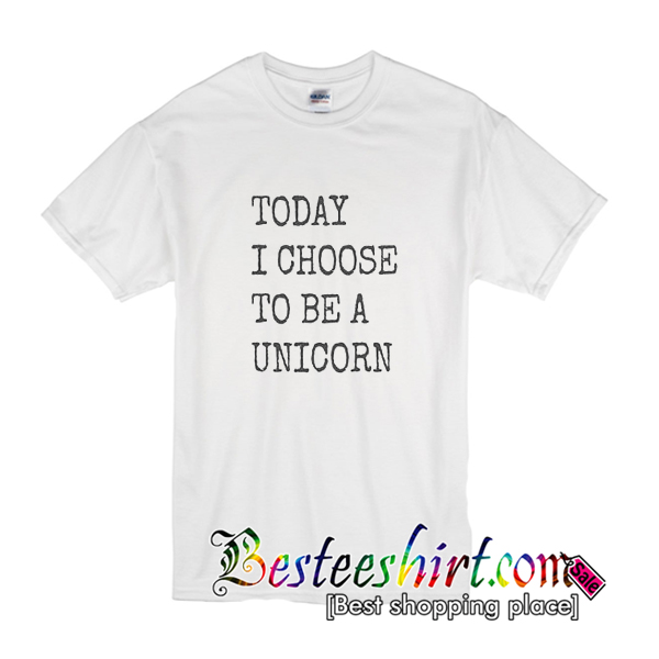 Today I Choose To Be A Unicorn T-Shirt