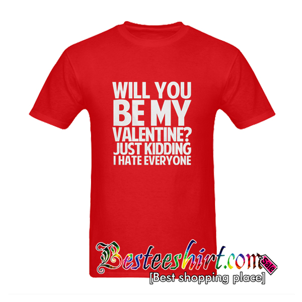 Will You Be My Valentine Just Kidding I Hate Everyone T-Shirt