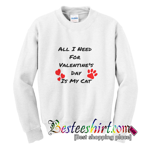 All I Need For Valentine's Day Is My Cat Sweatshirt