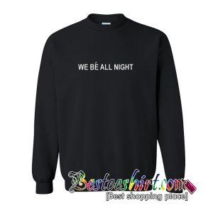 We Be All Night Sweatshirts