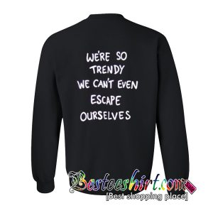 We're So Trendy We can't Even Escape Ourselves Sweatshirt Back