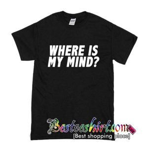 Where Is My Mind T Shirt