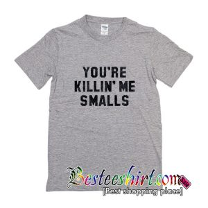 You're killin me smalls t shirt
