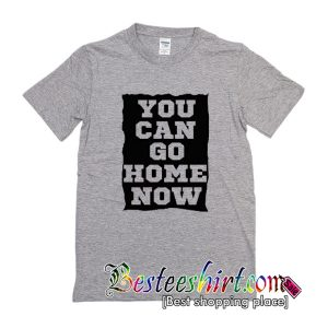 You Can Go Home Now T Shirt