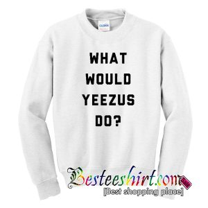 What Would Yeezus Do Sweatshirt