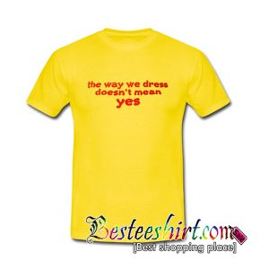 The Way We Dress Doesn't Mean Yes T Shirt