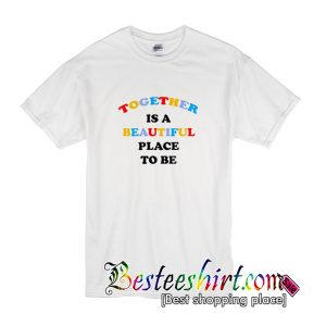Together Is A Beautiful Place To Be T Shirt (BSM)