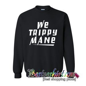 We Trippy Mane Sweatshirt (BSM)