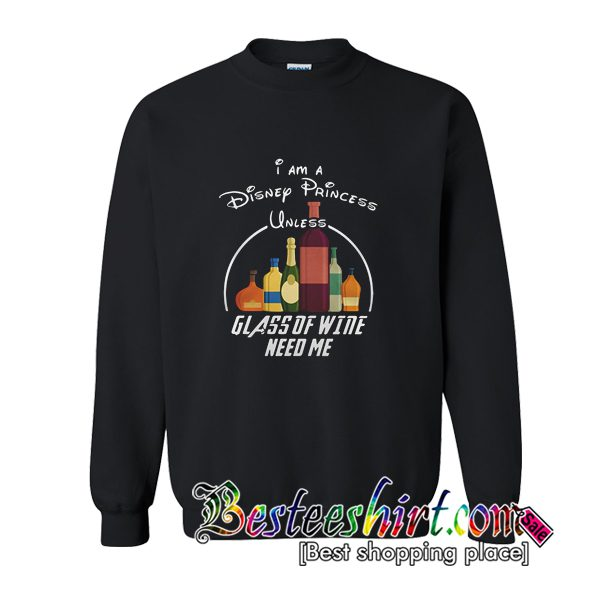 I Am A Disney Princess Unless Glass Of Wine Need Me Sweatshirt (BSM)