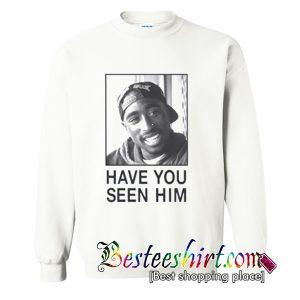 Tupac Have You Seen Him Sweatshirt (BSM)