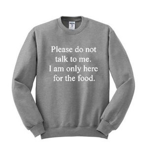 Please don't talk to me I am only here for the food sweatshirt (BSM)